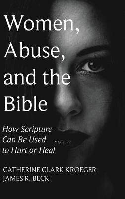 Women, Abuse, and the Bible: How Scripture Can Be Used to Hurt or Heal