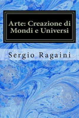 Arte: Creazione Di Mondi E Universi: Viaggio Tra Arti Figurative, Matematica, Fisica E Musica