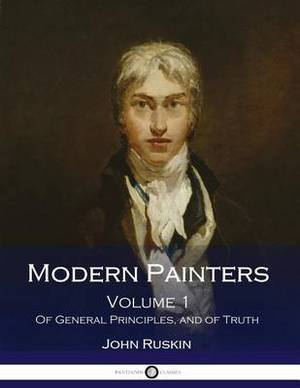 Modern Painters: Volume 1. of General Principles, and of Truth (Illustrated)