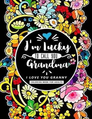 im lucky to call you grandma i love you granny mothers day coloring book for adults flower floral and cute animals with quotes to color