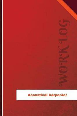 Acoustical Carpenter Work Log: Work Journal, Work Diary, Log - 120 Pages, 6 X 9 Inches