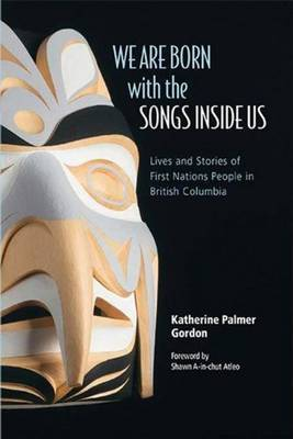 We are Born with the Songs Inside Us: Lives & Stories of First Nations People in British Columbia