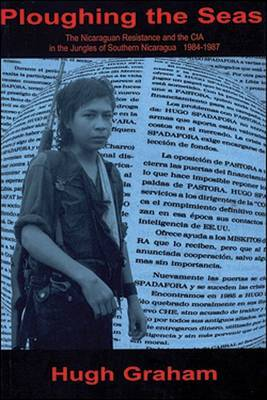 Ploughing the Seas: The Nicaraguan Resistance and the CIA in the Jungles of Southern Nicaragua : 1984-1987