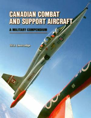 Canadian Combat and Support Aircraft: A Military Compendium