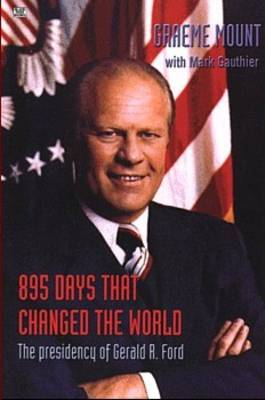 895 Days That Changed the World: The Presidency of Gerald R. Ford