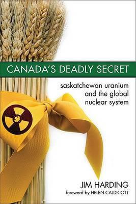 Canada's Deadly Secret: Saskatchewan Uranium and the Global Nuclear System
