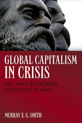 Global Capitalism in Crisis: Karl Marx and the Decay of the Profit System