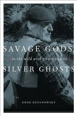 Savage Gods, Silver Ghosts: In the Wild with Ted Hughes