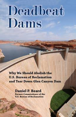 Deadbeat Dams: Why We Should Abolish the U.S. Bureau of Reclamation and Tear Down Glen Canyon Dam