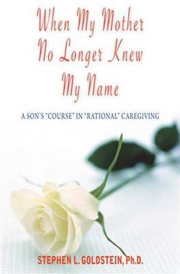 When My Mother No Longer Knew My Name: A Son's Course in Rational Caregiving