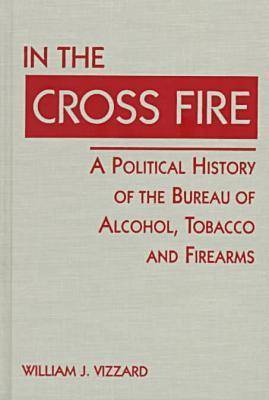 In the Cross Fire: Political History of the Bureau of Alcohol, Tobacco and Firearms