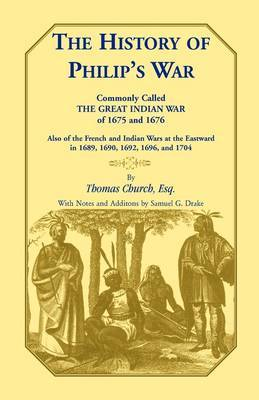 The History of Philip's War, Commonly Called the Great Indian War of 1675 and 1676. Also of the French and Indian Wars at the Eastward in 1689, 1690, 1692, 1696, and 1704