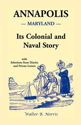 Annapolis: Its Colonial and Naval Story, with Selections from Diaries and Private Letters