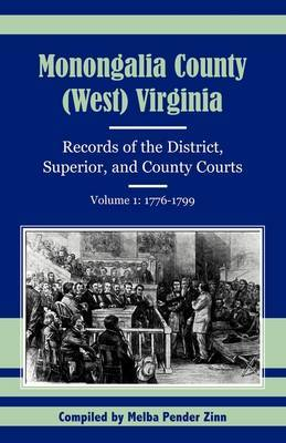 Monongalia County, (West) Virginia: Records of the District, Superior, and County Courts, Volume 1: 1776-1799