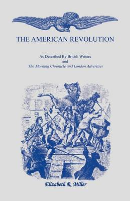 The American Revolution: As Described by British Writers and the Morning Chronicle and London Advertiser