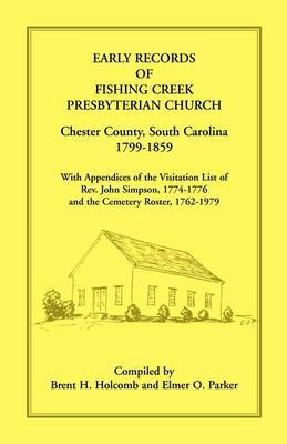 Early Records of Fishing Creek Presbyterian Church, Chester County, South Carolina, 1799-1859, with Appendices of the Visitation List of REV. John Simpson, 1774-1776 and the Cemetery Roster, 1762-1979