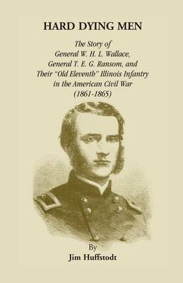 Hard Dying Men: The Story of General W.H.L. Wallace, General T.E.G. Ransom, and Their Old Eleventh Illinois Infantry in the American Civil War (1861-1865)