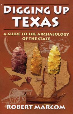 Digging Up Texas: A Guide to the Archaeology of the State
