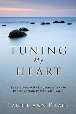 Tuning My Heart: The Melody of the Liturgical Year in Proclamation, Poetry, and Praise