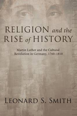 Religion and the Rise of History: Martin Luther and the Cultural Revolution in Germany, 1760-1810