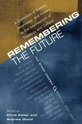 Remembering the Future: A Collection of Essays, Interviews, and Poetry at the Intersection of Theology and Culture: The Other Journal 2004-2007