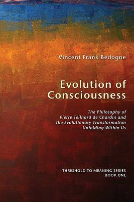Evolution of Consciousness: The Philosophy of Pierre Teilhard De Chardin and the Evolutionary Transformation Unfolding within Us