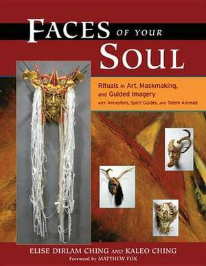 Faces of Your Soul: Rituals in Art, Maskmaking, and Guided Imagery with Ancestors, Spirit Guides, and Totem Animals