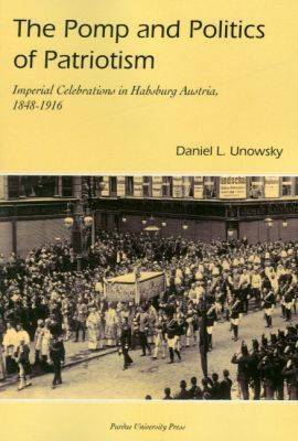 The Pomp and Politics of Patriotism: Imperial Celebrations in Habsburg, Austria 1848-1916