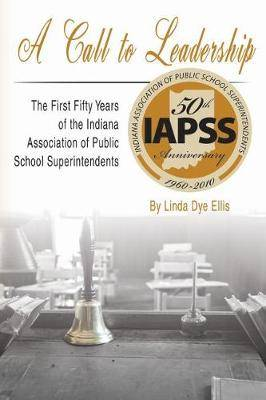 A CALL TO LEADERSHIP: The First Fifty Years of the Indiana Association of Public School Superintendents