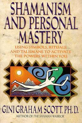 Shamanism and Personal Mastery: Using Symbols, Rituals and Talismans to Activate the Powers within You