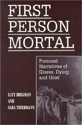 First Person Mortal: Personal Narratives of Illness, Dying and Grief