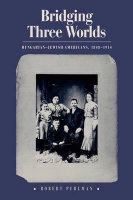 Bridging Three Worlds: Hungarian-Jewish Americans, 1848-1914