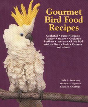 Gourmet Bird Food Recipes: For Your Cockatiel, Parrot, and Other Avian Companions