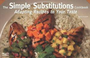 The Simple Substitutions Cookbook: Adapting Recipes to Your Taste