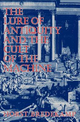 The Lure of Antiquity and the Cult of the Machine: The Kunstkammer and the Evolution of Nature, Art and Technology
