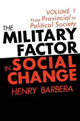 The Military Factor in Social Change: Volume 1: From Provincial to Political Society
