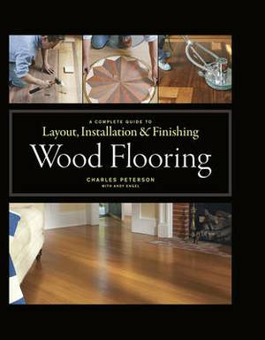 Wood Flooring: A Complete Guide to Layout, Installation and Finishing