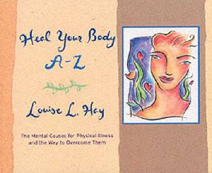 Heal Your Body A-Z: The Mental Causes for Physical Illness and the Way to Overcome Them