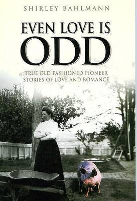 Even Love Is Odd: True Old Fashioned Pioneer Stories of Love and Romance
