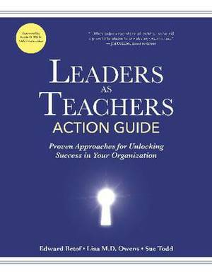 Leaders as Teachers Action Guide: Proven Approaches for Unlocking Success in Your Organization