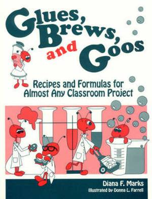 Glues, Brews, and Goos: Recipes and Formulas for Almost Any Classroom Project, Volume 2