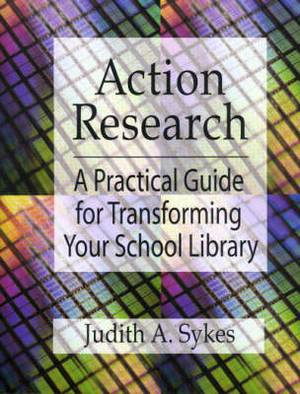 Action Research: A Practical Guide for Transforming Your School Library