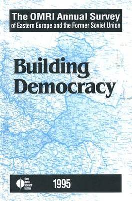 The OMRI Annual Survey of Eastern Europe and the Former Soviet Union: 1995: Building Democracy