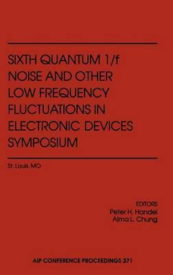 Sixth Quantum 1/f Noise and Other Low Frequency Fluctuations in Electronic Devices Symposium: 6th Symposium