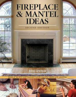 Fireplace and Mantel Ideas: Design, Build and Install Your Dream Fireplace Mantel