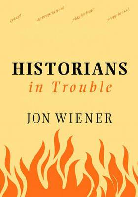 Historians In Trouble: Plagarism, Fraud, and Politics in the Ivory Tower