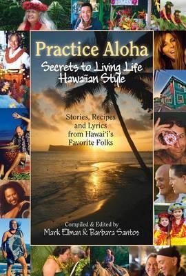 Practice Aloha: Secrets to Living Life Hawaiian Style: Stories, Recipes and Lyrics from Hawaii's Favorite Folks