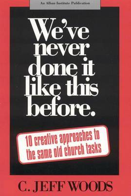 We've Never Done it Like This Before: 10 Creative Approaches to the Same Old Church Tasks