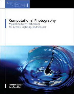 Computational Photography: Mastering New Techniques for Lenses, Lighting, and Sensors