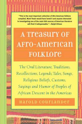 A Treasury of Afro American Folklore: The Oral Literature, Traditions, Recollections, Legends, Tales, Songs, Religious Beliefs, Customs, Sayings and Humor of Peoples of African American Descent in the Americas